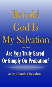 Behold God is My Salvation! Isaiah 12:2: Are You Truly Saved Or Simply on Probation  -     By: Jean Claude Chevalme