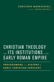 Christian Theology and Its Institutions in the Early Roman Empire: Prolegomena to a History of Early Christian Theology