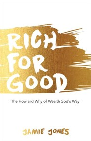 Rich for Good: The How and Why of Wealth God's Way  -     By: Jamie Jones