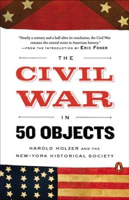 The Civil War in 50 Objects  -     By: Harold Holzer, New York Historical Society