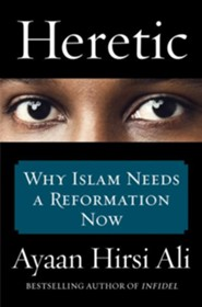 Heretic: Why Islam Needs a Reformation Now  -     By: Ayaan Hirsi Ali