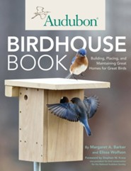 The Audubon Birdhouse Book: How to Build and Place Safe Homes to Attract Favorite Birds