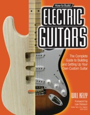 How to Build Electric Guitars: The Complete Guide to Building and Setting Up Your Own Custom Guitar  -     By: Will Kelly