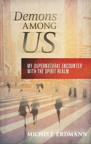 Demons Among Us: My Supernatural Encounter with the Spirit Realm  -     By: Michele Erdmann