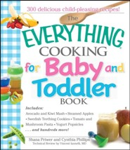 The Everything Cooking For Baby And Toddler Book: 300 Delicious, Easy Recipes to Get Your Child Off to a Healthy Start