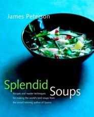 Splendid Soups: Recipes and Master Techniques for Making the World's Best Soups  -     By: James Peterson