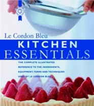 Kitchen Essentials: The Complete Illustrated Reference to the Ingredients, Equipment, Terms, and Techniques Used By Le Cordon Bleu  -