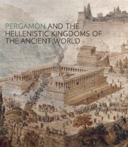 Pergamon and the Hellenistic Kingdoms of the Ancient World  -     By: Carlos A. Picón, Seán Hemingway