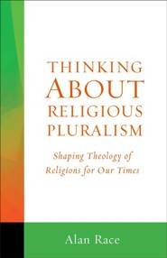Thinking About Religious Pluralism: Shaping Theology of Religions for Our Times