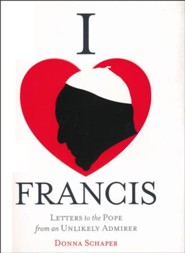 I Heart Francis: Letters to the Pope from an Unlikely Admirer
