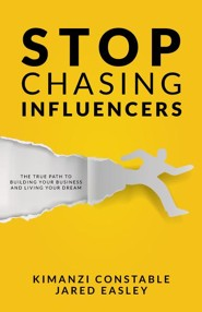 Stop Chasing Influencers: The True Path to Building Your Business and Living Your Dream  -     By: Kimanzi Constable, Jared Easley