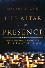 Altar of His Presence: Inspiring Intimate Encounters  with the Glory of God  -     By: Robert Stone