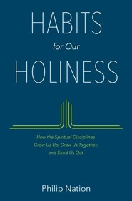 Habits for Our Holiness: How the Spiritual Disciplines Grow Us Up, Draw Us Together, and Send Us Out  -     By: Philip Nation