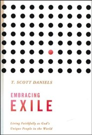 Embracing Exile: Living Faithfully as God's Unique People in the World