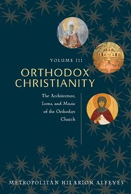 Othodox Christianity, Vol III: The Architecture, Icons, and Music of the Orthodox Church
