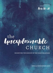 The Unexplainable Church: Reigniting the Mission of the Earlly Believers (A Study of Acts 13-28)