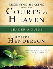 Receiving Healing from the Courts of Heaven Leader's Guide: Removing Hindrances that Delay or Deny