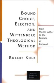 Bound Choice, Election, and Wittenberg Theological Method: From Martin Luther to the Fomula of Concord