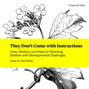 They Don't Come with Instructions: Cries, Wisdom, and Hope for Parenting Children with Developmental Challenges