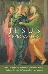 Jesus Approaches: What Today's Woman Can Learn about Healing, Freedom, and Joy from the Women of the New Testament