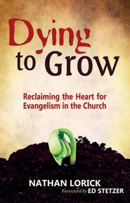 Dying to Grow: Reclaiming the Heart for Evangelism in the Church  -     By: Nathan Lorick, Ed Stetzer