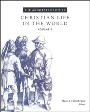 Christian Life in the World, Volume 5: The Annotated Luther