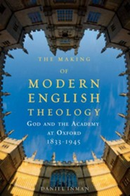 The Making of Modern English Theology: God and the Academy at Oxford, 1833-1945  -     By: Daniel Inman