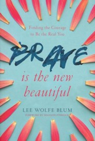 Brave Is The New Beautiful: Finding the Courage to Be the Real You  -     By: Lee Wolfe Blum