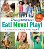 Weight Watchers Eat! Move! Play!: A Parent's Guide for Raising Healthy, Happy Kids