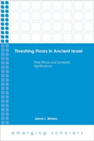 Threshing Floors in Ancient Israel: Their Ritual and Symbolic Significance  -     By: Jaime L. Waters