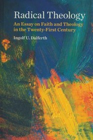 Radical Theology: An Essay on Faith and Theology in the Twenty-First Century  -     By: Ingolf U. Dalferth