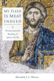 My Flesh is Meat Indeed: A Nonsacramental Reading of John 6:51-58  -     By: Meredith J.C. Warren