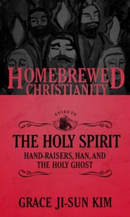 The Homebrewed Christianity Guide to Holy Spirit: Hand-Raisers, Han, and the Holy Ghost