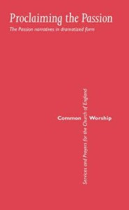 Common Worship: Proclaiming the Passion: The Passion Narratives in Dramatized Form