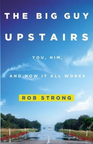 Big Guy Upstairs: You, Him, and How It All Works   -     By: Rob Strong