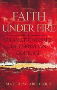 Faith Under Fire: Dramatic Stories of Christian Courage  -     By: Matthew Archbold