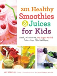 201 Healthy Smoothies and Juices for Kids: Fresh, Wholesome, No-Sugar-Added Drinks Your Child Will Love  -     By: Amy Roskelley, Nicole Cormier