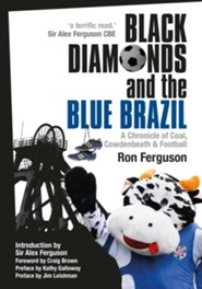 Black Diamonds & the Blue Brazil: A Chronicle of Coal, Cowdenbeath and Football  -     By: Ron Ferguson