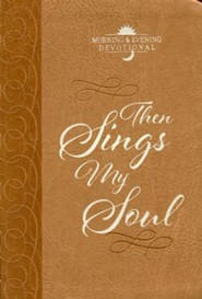 Then Sings My Soul: Morning & Evening Devotional