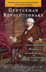 Gentleman Revolutionary: Gouverneur Morris, the Rake Who Wrote the Constitution  -     By: Richard Brookhiser