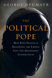 The Political Pope: How Pope Francis is Delighting the Liberal Left and Abandoning Conservative Catholics