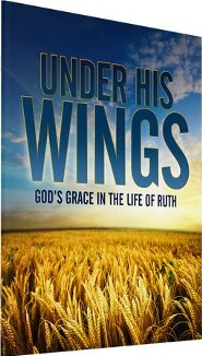 Under His Wings: God's Grace in the Life of Ruth