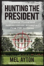 Hunting the Presidents: Threats, Plots and Assassination Attempts-From FDR to Obama  -     By: Mel Ayton