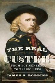The Real Custer  -     By: James S. Robbins