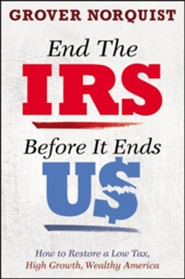 End the IRS Before It Ends Us: How to Restore a Low Tax, High Growth, Wealthy America  -     By: Grover Norquist