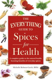 The Everything Guide to Spices for Health: A Complete Guide to the Natural Health-boosting Benefits of Everyday Spices