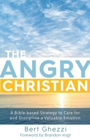 The Angry Christian: A Bible-based Strategy to Care for and Discipline a Valuable Emotion