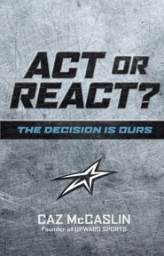 Act or React: The Decision is Ours  -     By: Caz McCaslin