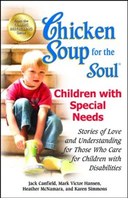 Chicken Soup for the Soul: Children with Special Needs: Stories of Love and Understanding for Those Who Care for Children with Disabilities  -     By: Jack Canfield, Mark Victor Hansen