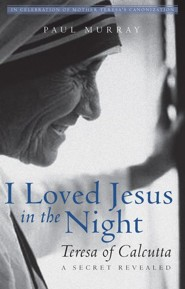 I Loved Jesus in the Night: Teresa of Calcutta—A Secret Revealed  -     By: Paul Murray